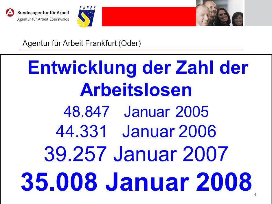 4 Agentur für Arbeit Frankfurt (Oder) Entwicklung der Zahl der Arbeitslosen 48.847 Januar 2005 44.331 Januar 2006 39.257 Januar 2007 35.008 Januar 200