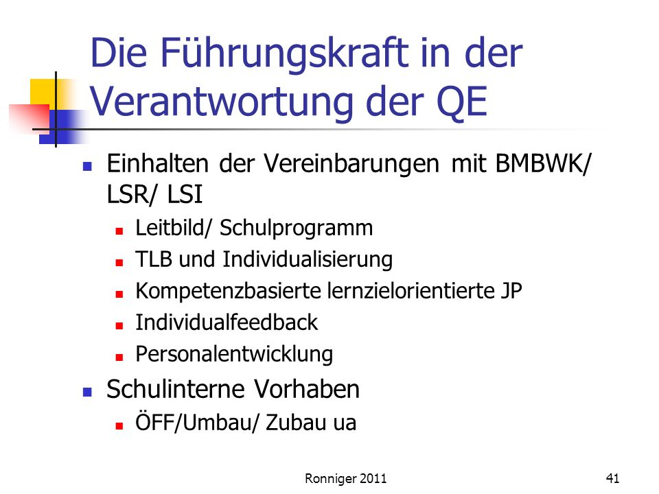 Ronniger 201141 Die Führungskraft in der Verantwortung der QE Einhalten der Vereinbarungen mit BMBWK/ LSR/ LSI Leitbild/ Schulprogramm TLB und Individualisierung Kompetenzbasierte lernzielorientierte JP Individualfeedback Personalentwicklung Schulinterne Vorhaben ÖFF/Umbau/ Zubau ua