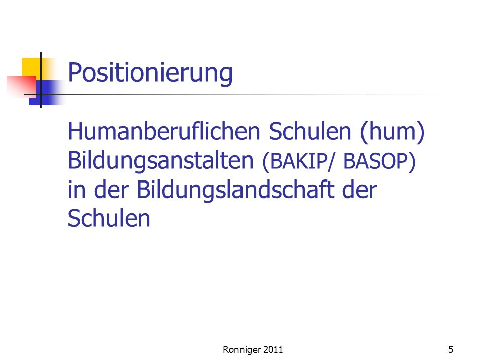 Positionierung Humanberuflichen Schulen (hum) Bildungsanstalten (BAKIP/ BASOP) in der Bildungslandschaft der Schulen 5Ronniger 2011