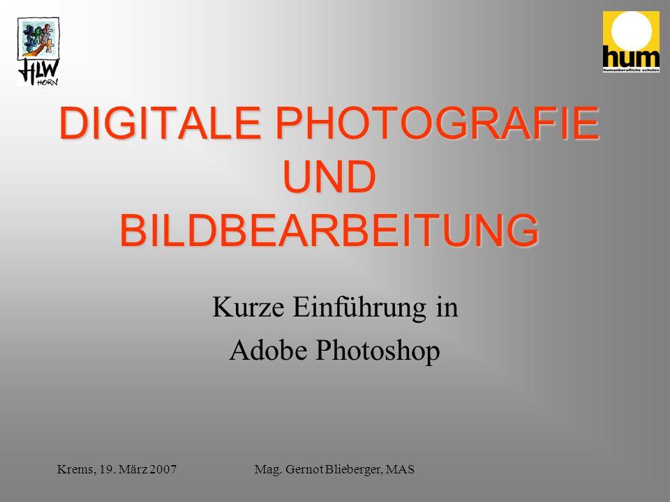 Krems, 19. März 2007Mag. Gernot Blieberger, MAS DIGITALE PHOTOGRAFIE UND BILDBEARBEITUNG Kurze Einführung in Adobe Photoshop