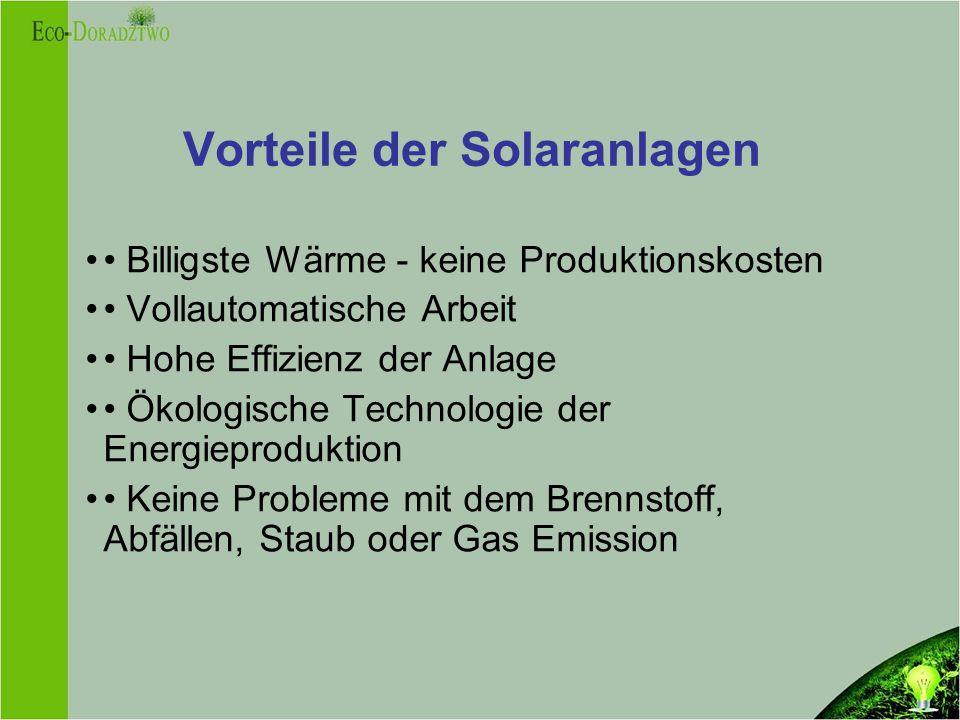 Vorteile der Solaranlagen Billigste Wärme - keine Produktionskosten Vollautomatische Arbeit Hohe Effizienz der Anlage Ökologische Technologie der Energieproduktion Keine Probleme mit dem Brennstoff, Abfällen, Staub oder Gas Emission