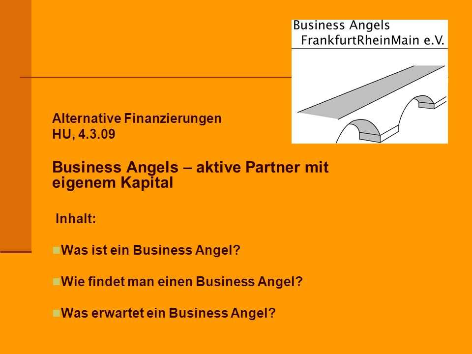Alternative Finanzierungen HU, 4.3.09 Business Angels – aktive Partner mit eigenem Kapital Inhalt: Was ist ein Business Angel.