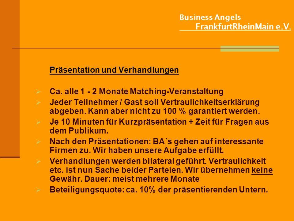 Business Angels FrankfurtRheinMain e.V. Präsentation und Verhandlungen Ca. alle 1 - 2 Monate Matching-Veranstaltung Jeder Teilnehmer / Gast soll Vertr