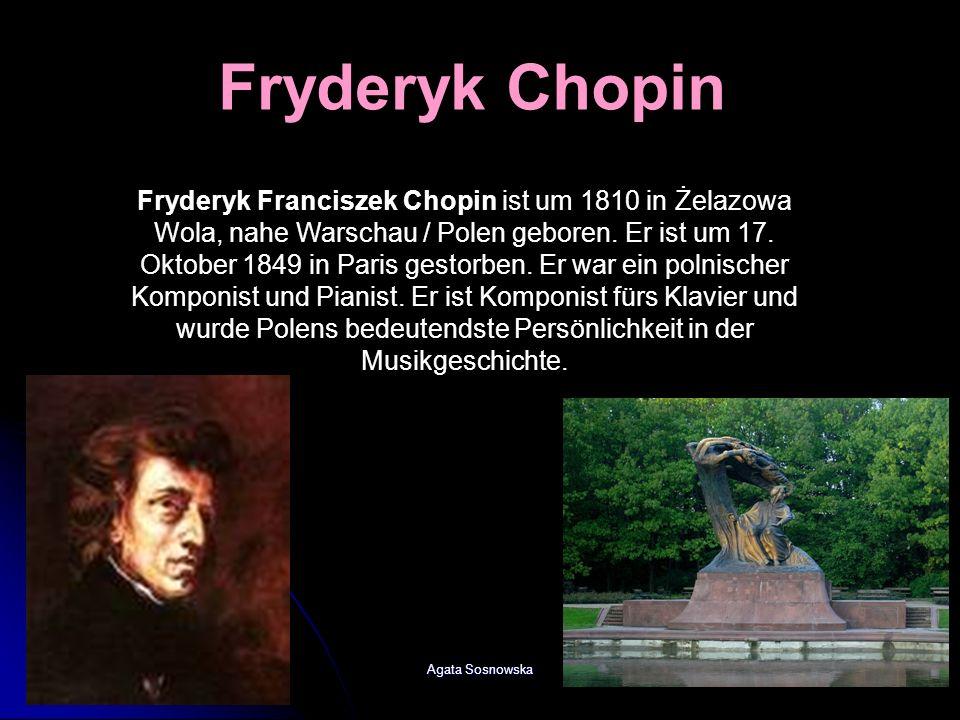 Agata Sosnowska Fryderyk Chopin Fryderyk Franciszek Chopin ist um 1810 in Żelazowa Wola, nahe Warschau / Polen geboren. Er ist um 17. Oktober 1849 in