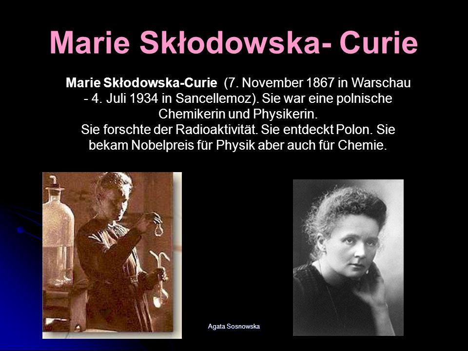 Agata Sosnowska Marie Skłodowska-Curie (7. November 1867 in Warschau - 4. Juli 1934 in Sancellemoz). Sie war eine polnische Chemikerin und Physikerin.