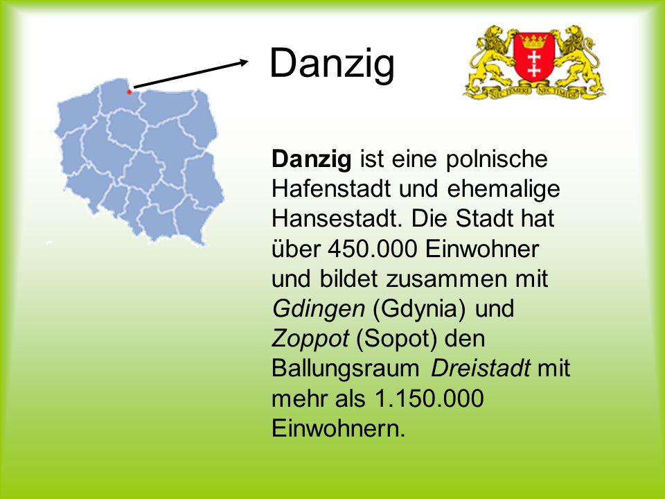 Danzig Danzig ist eine polnische Hafenstadt und ehemalige Hansestadt. Die Stadt hat über 450.000 Einwohner und bildet zusammen mit Gdingen (Gdynia) un