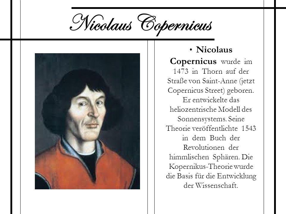 Nicolaus Copernicus Nicolaus Copernicus wurde im 1473 in Thorn auf der Straße von Saint-Anne (jetzt Copernicus Street) geboren. Er entwickelte das hel