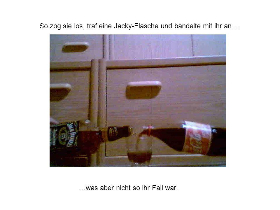 So zog sie los, traf eine Jacky-Flasche und bändelte mit ihr an…. …was aber nicht so ihr Fall war.