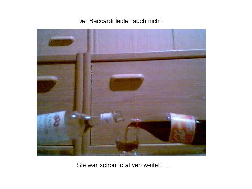 Der Baccardi leider auch nicht! Sie war schon total verzweifelt, …
