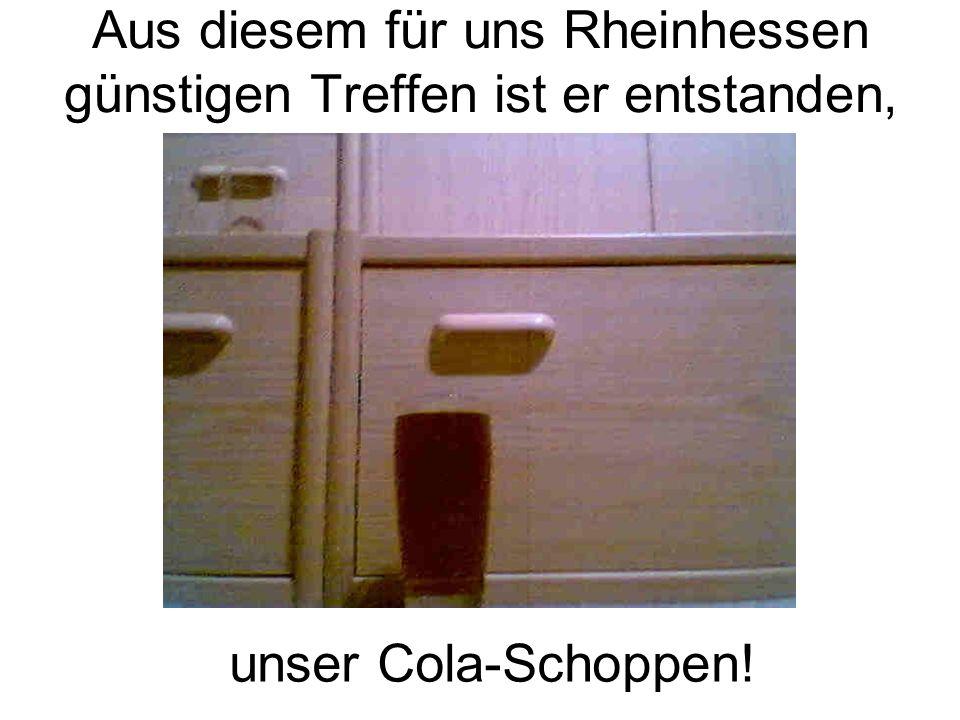 Aus diesem für uns Rheinhessen günstigen Treffen ist er entstanden, unser Cola-Schoppen!
