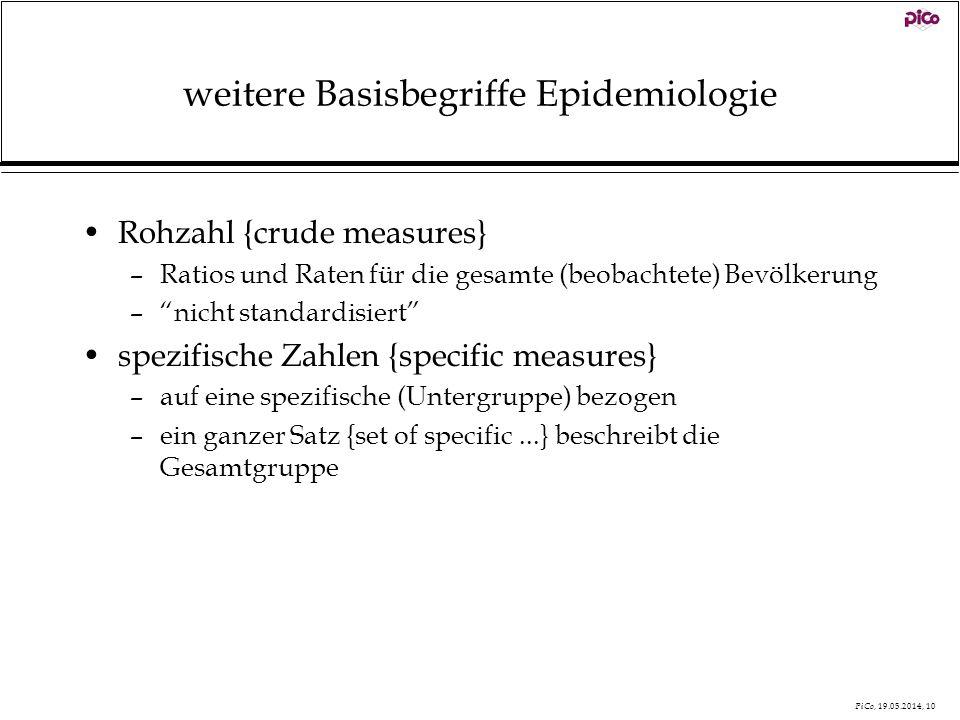 PiCo, 19.05.2014, 10 weitere Basisbegriffe Epidemiologie Rohzahl {crude measures} –Ratios und Raten für die gesamte (beobachtete) Bevölkerung –nicht s