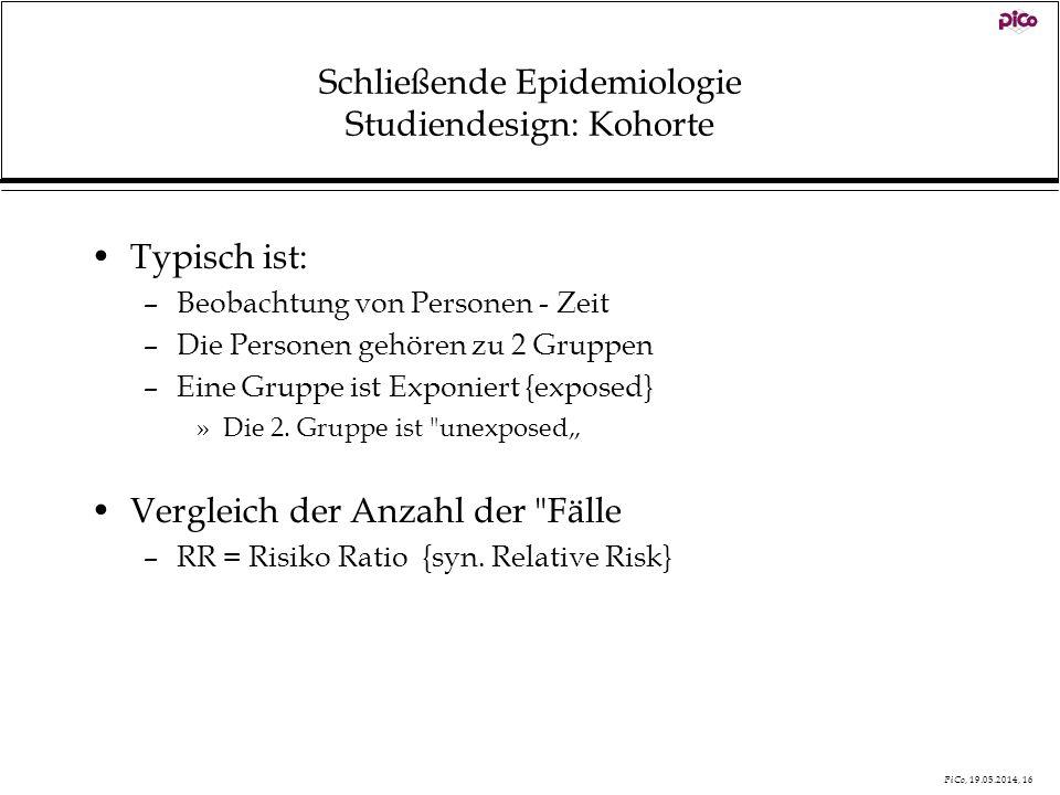 PiCo, 19.05.2014, 16 Schließende Epidemiologie Studiendesign: Kohorte Typisch ist: –Beobachtung von Personen - Zeit –Die Personen gehören zu 2 Gruppen
