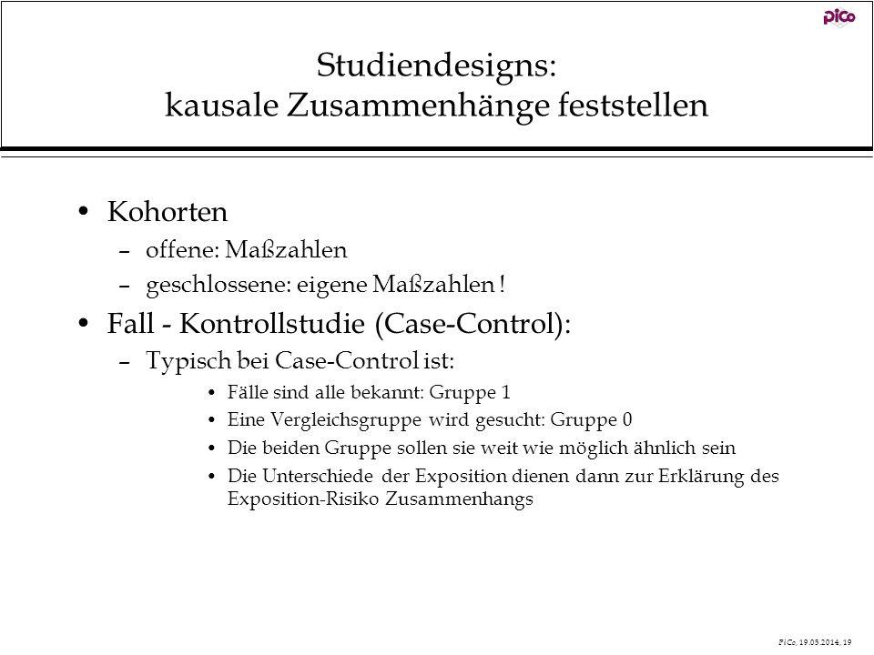 PiCo, 19.05.2014, 19 Studiendesigns: kausale Zusammenhänge feststellen Kohorten –offene: Maßzahlen –geschlossene: eigene Maßzahlen ! Fall - Kontrollst