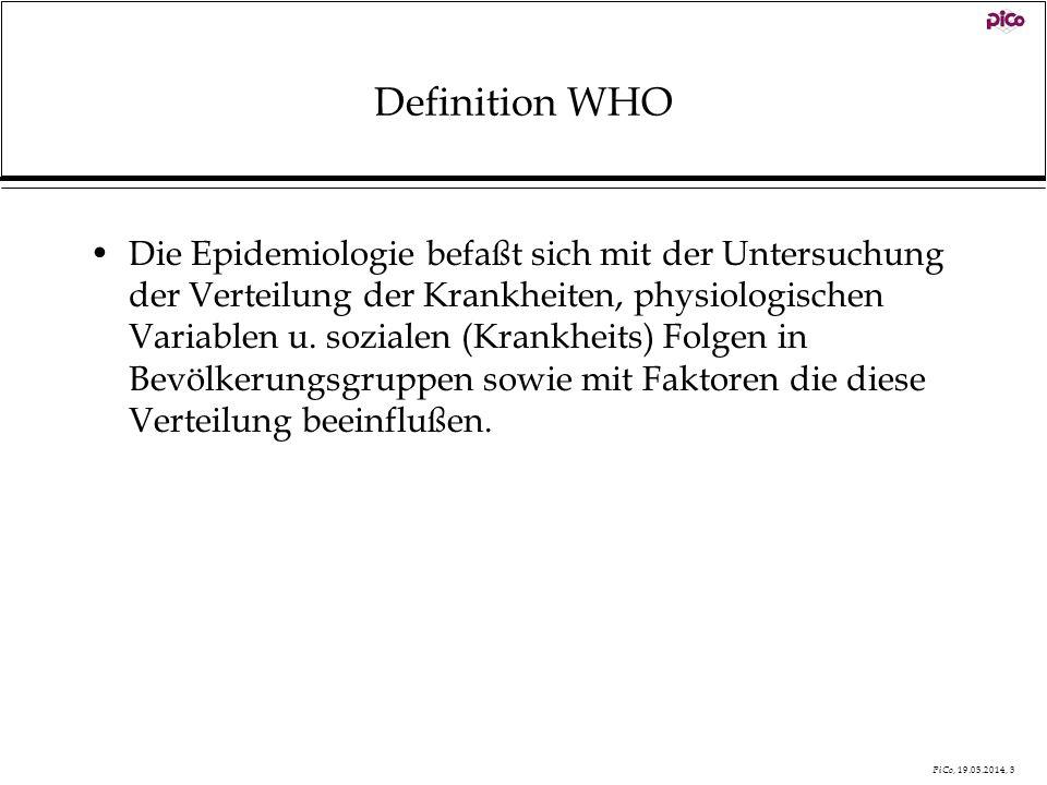 PiCo, 19.05.2014, 3 Definition WHO Die Epidemiologie befaßt sich mit der Untersuchung der Verteilung der Krankheiten, physiologischen Variablen u. soz