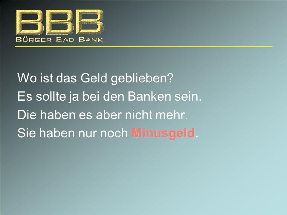 Wo ist das Geld geblieben? Es sollte ja bei den Banken sein. Die haben es aber nicht mehr. Minusgeld. Sie haben nur noch Minusgeld.