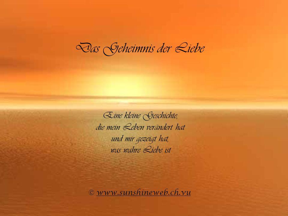 Das Geheimnis der Liebe Eine kleine Geschichte, die mein Leben verändert hat und mir gezeigt hat, was wahre Liebe ist © www.sunshineweb.ch.vuwww.sunsh