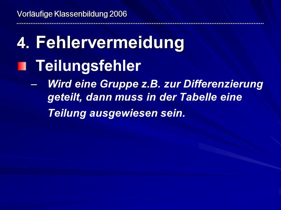 Vorläufige Klassenbildung 2006 4. Fehlervermeidung Teilungsfehler – –Wird eine Gruppe z.B. zur Differenzierung geteilt, dann muss in der Tabelle eine