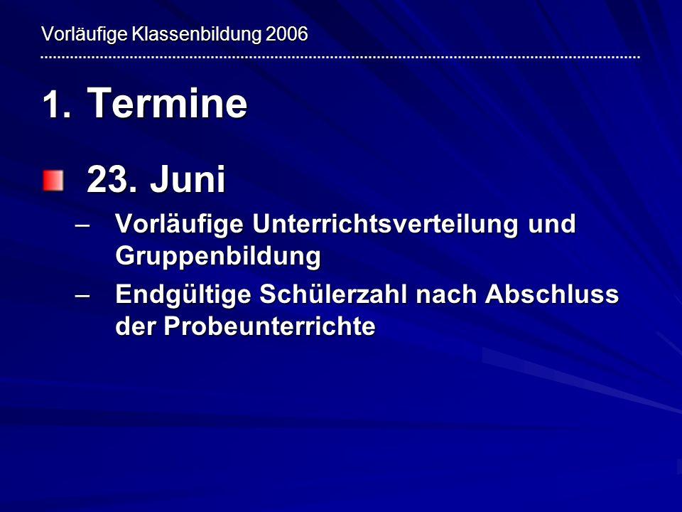 Vorläufige Klassenbildung 2006 1. Termine 23. Juni –Vorläufige Unterrichtsverteilung und Gruppenbildung –Endgültige Schülerzahl nach Abschluss der Pro