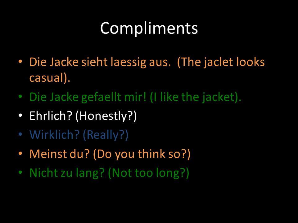 Compliments Die Jacke sieht laessig aus. (The jaclet looks casual). Die Jacke gefaellt mir! (I like the jacket). Ehrlich? (Honestly?) Wirklich? (Reall