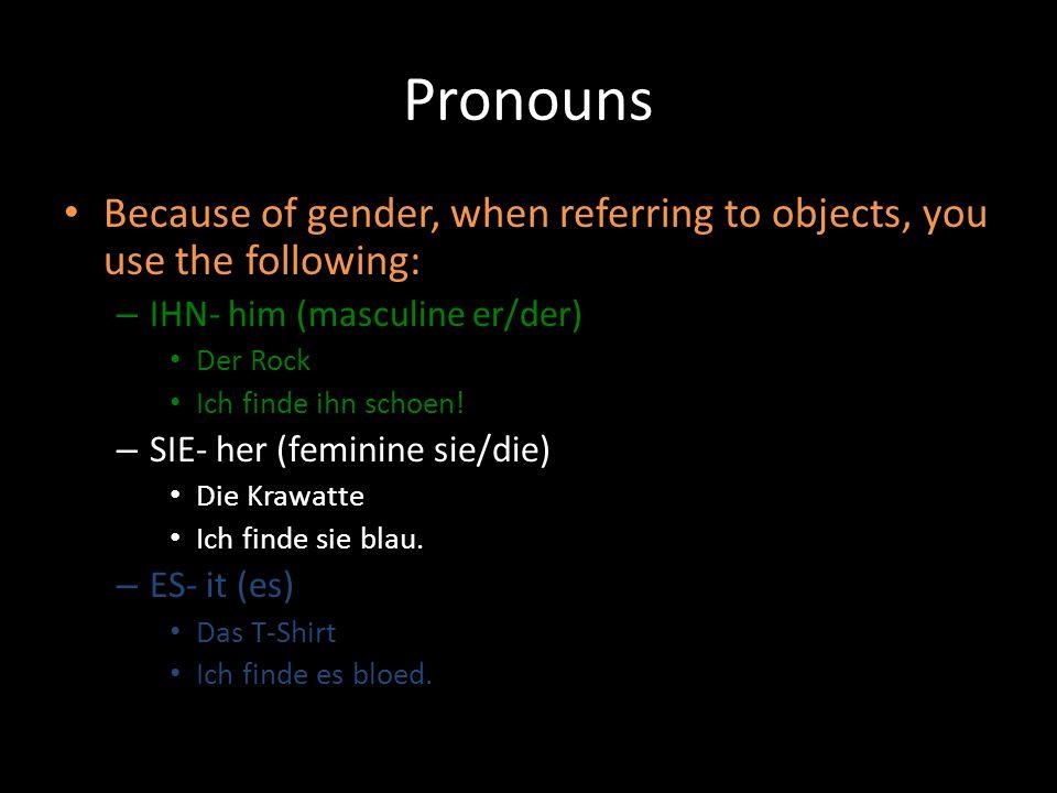 Pronouns Because of gender, when referring to objects, you use the following: – IHN- him (masculine er/der) Der Rock Ich finde ihn schoen! – SIE- her