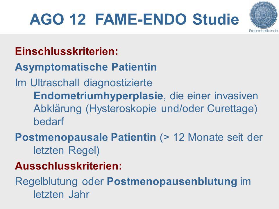AGO 12 FAME-ENDO Studie Einschlusskriterien: Asymptomatische Patientin Im Ultraschall diagnostizierte Endometriumhyperplasie, die einer invasiven Abklärung (Hysteroskopie und/oder Curettage) bedarf Postmenopausale Patientin (> 12 Monate seit der letzten Regel) Ausschlusskriterien: Regelblutung oder Postmenopausenblutung im letzten Jahr