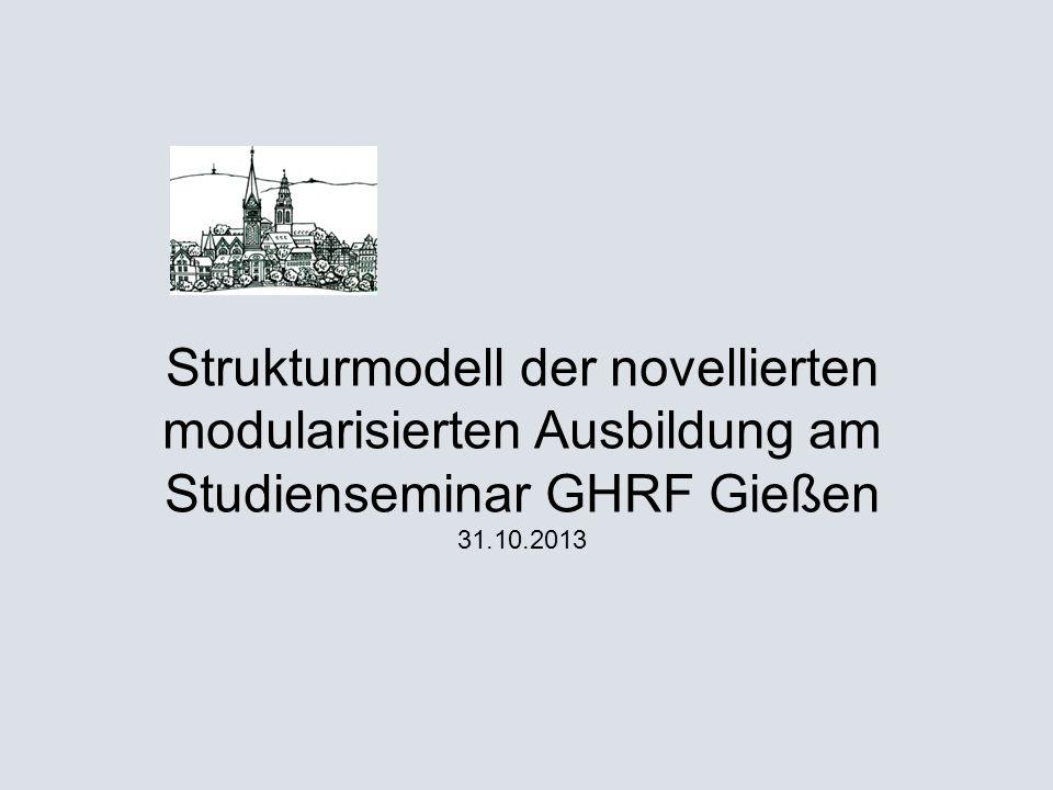 Strukturmodell der novellierten modularisierten Ausbildung am Studienseminar GHRF Gießen 31.10.2013