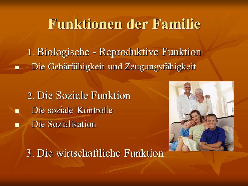 Funktionen der Familie 1. Biologische - Reproduktive Funktion Die Gebärfähigkeit und Zeugungsfähigkeit Die Gebärfähigkeit und Zeugungsfähigkeit 2. Die