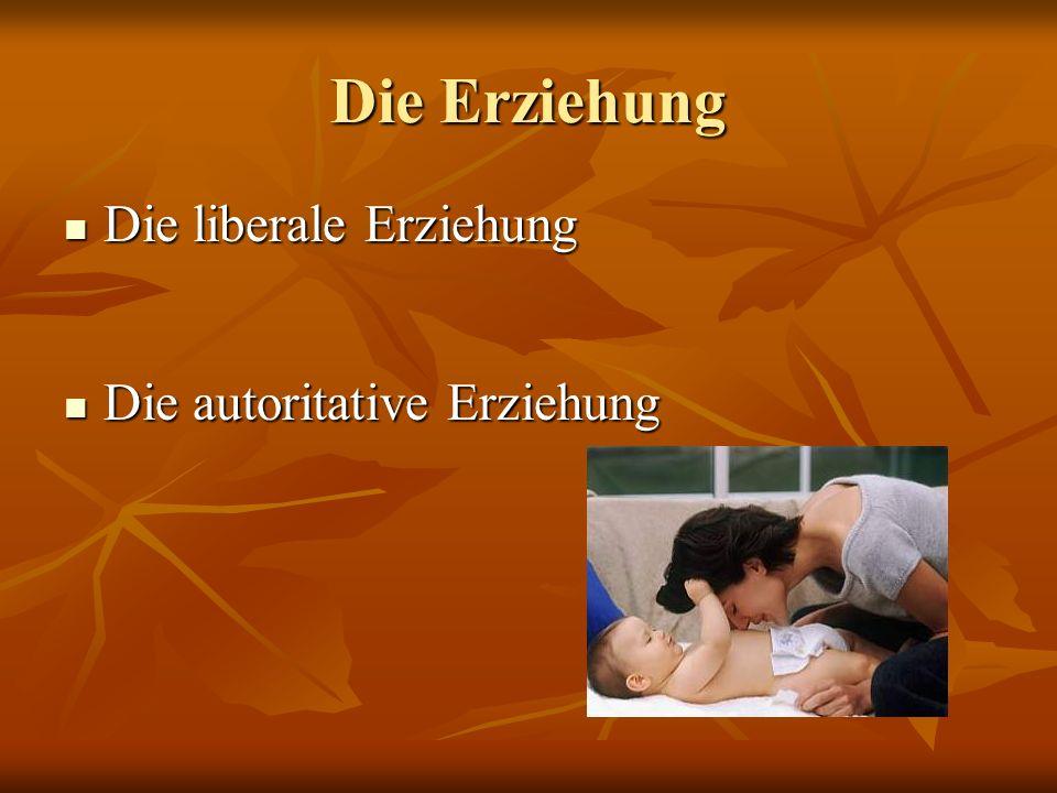 Die Erziehung Die liberale Erziehung Die liberale Erziehung Die autoritative Erziehung Die autoritative Erziehung