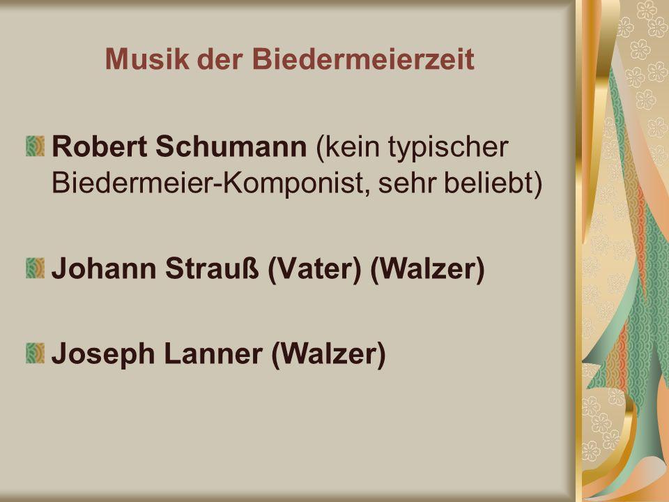 Robert Schumann (kein typischer Biedermeier-Komponist, sehr beliebt) Johann Strauß (Vater) (Walzer) Joseph Lanner (Walzer) Musik der Biedermeierzeit