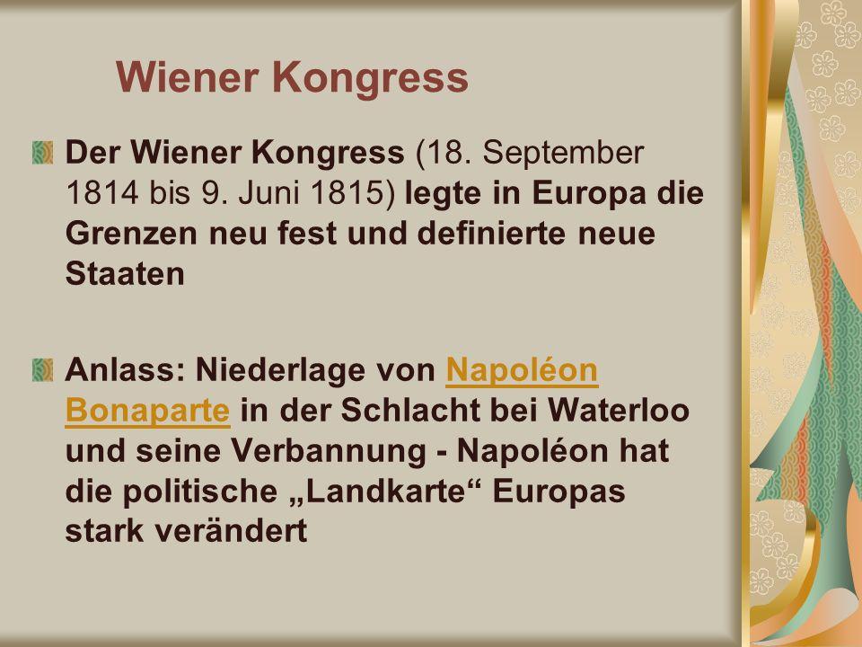Wiener Kongress Der Wiener Kongress (18. September 1814 bis 9. Juni 1815) legte in Europa die Grenzen neu fest und definierte neue Staaten Anlass: Nie