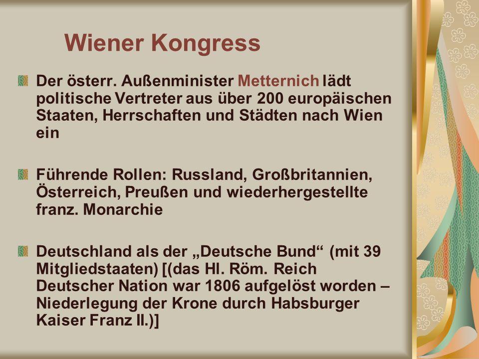 Wiener Kongress Der österr. Außenminister Metternich lädt politische Vertreter aus über 200 europäischen Staaten, Herrschaften und Städten nach Wien e