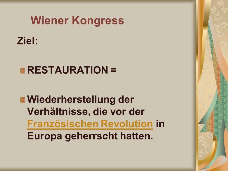 Wiener Kongress Ziel: RESTAURATION = Wiederherstellung der Verhältnisse, die vor der Französischen Revolution in Europa geherrscht hatten.