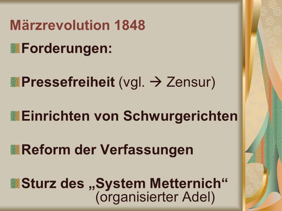 Märzrevolution 1848 Forderungen: Pressefreiheit (vgl. Zensur) Einrichten von Schwurgerichten Reform der Verfassungen Sturz des System Metternich (orga