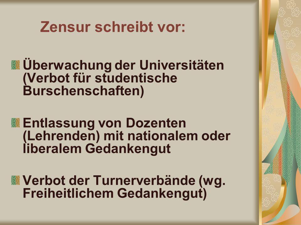 Zensur schreibt vor: Überwachung der Universitäten (Verbot für studentische Burschenschaften) Entlassung von Dozenten (Lehrenden) mit nationalem oder