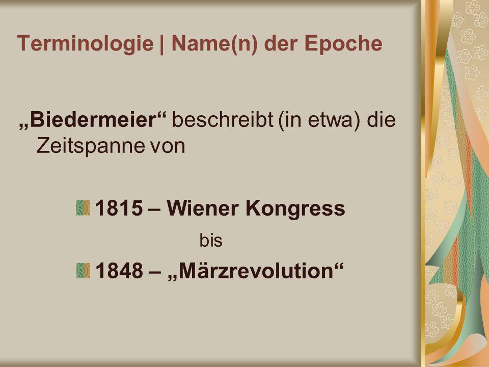 Terminologie | Name(n) der Epoche Biedermeier beschreibt (in etwa) die Zeitspanne von 1815 – Wiener Kongress bis 1848 – Märzrevolution