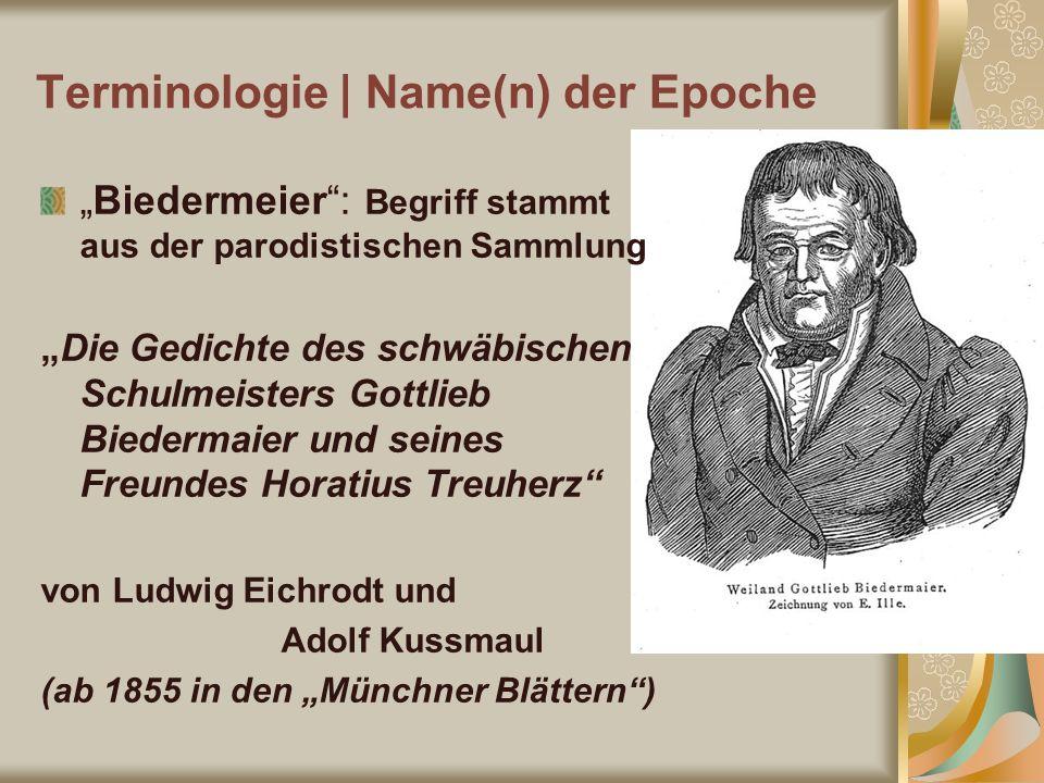 Terminologie | Name(n) der Epoche Biedermeier: Begriff stammt aus der parodistischen Sammlung Die Gedichte des schwäbischen Schulmeisters Gottlieb Bie