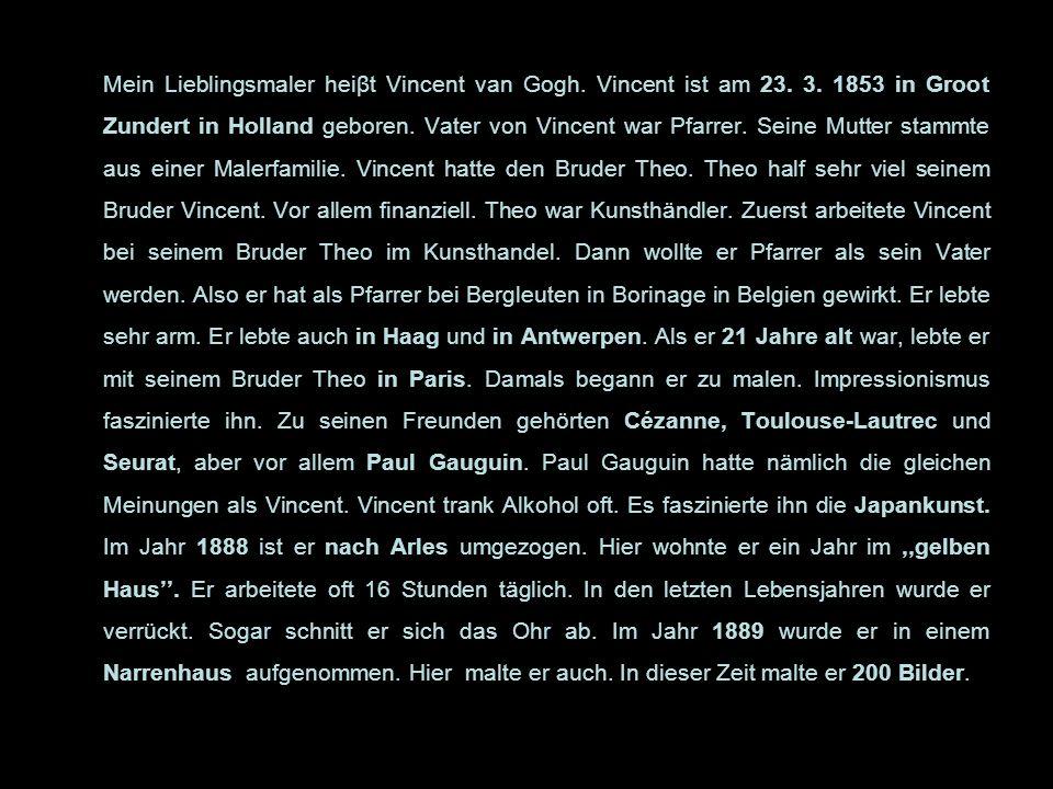 Mein Lieblingsmaler heiβt Vincent van Gogh. Vincent ist am 23. 3. 1853 in Groot Zundert in Holland geboren. Vater von Vincent war Pfarrer. Seine Mutte