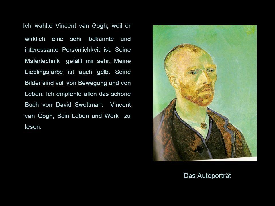 Ich wählte Vincent van Gogh, weil er wirklich eine sehr bekannte und interessante Persönlichkeit ist. Seine Malertechnik gefällt mir sehr. Meine Liebl