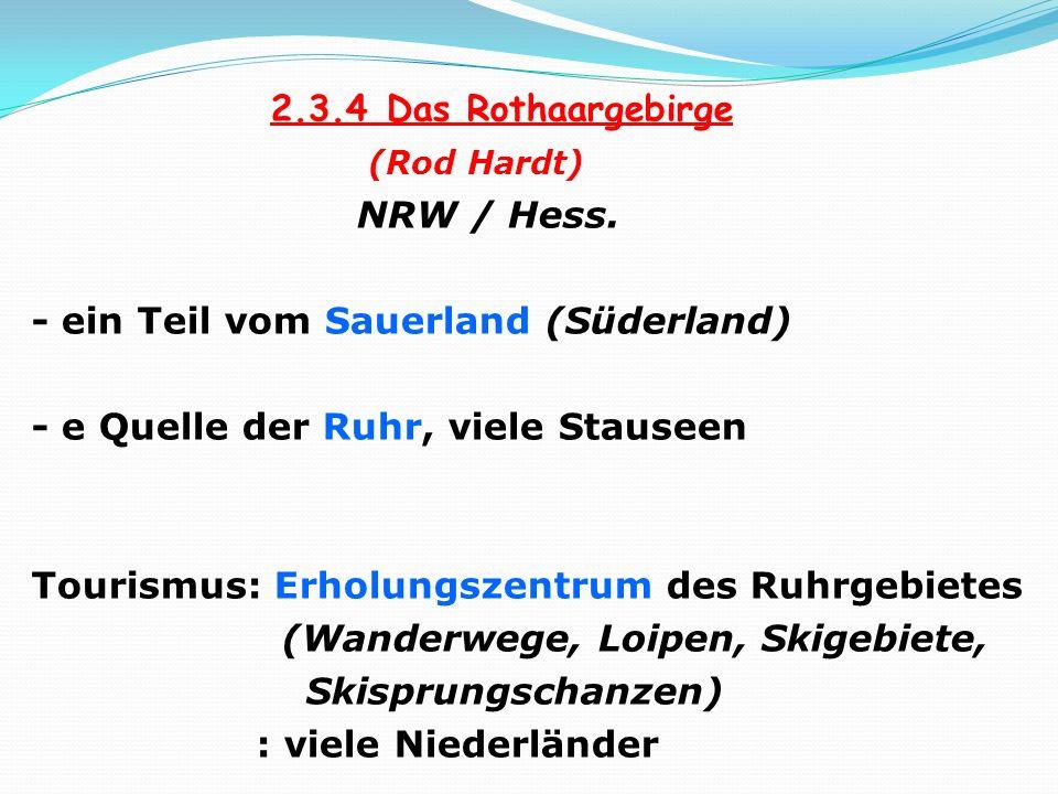 2.3.4 Das Rothaargebirge (Rod Hardt) NRW / Hess. - ein Teil vom Sauerland (Süderland) - e Quelle der Ruhr, viele Stauseen Tourismus: Erholungszentrum