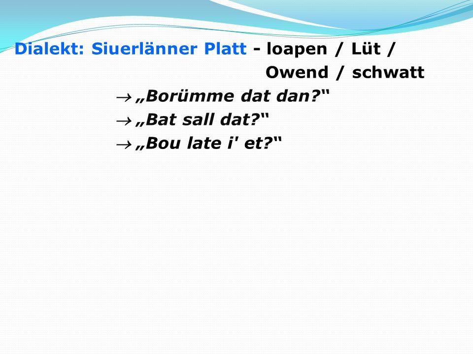 Dialekt: Siuerlänner Platt - loapen / Lüt / Owend / schwatt Borümme dat dan? Bat sall dat? Bou late i' et?