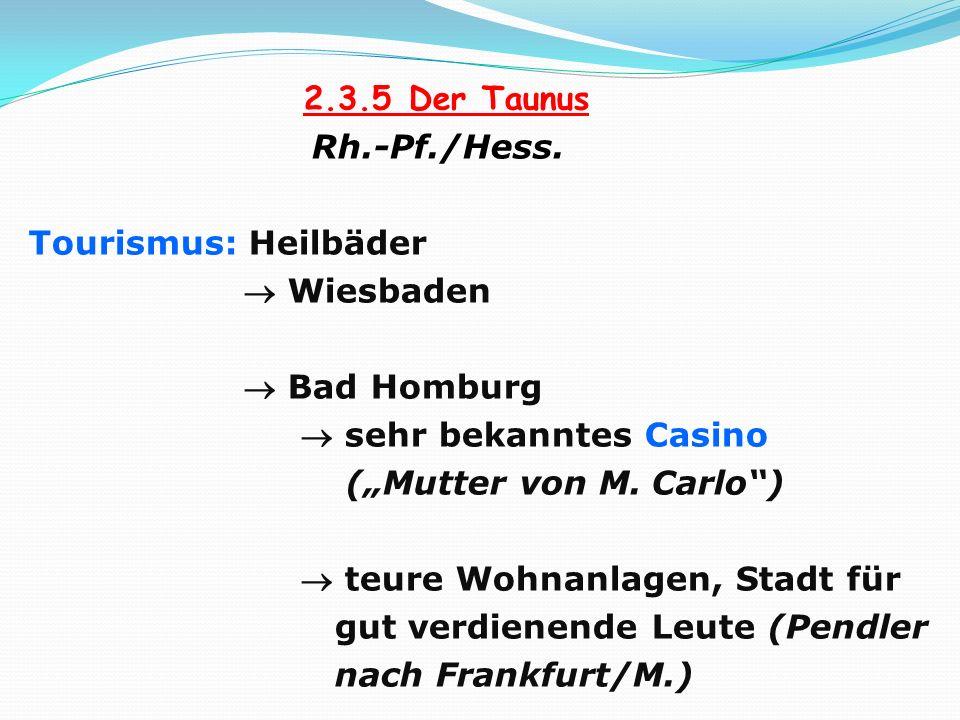 2.3.5 Der Taunus Rh.-Pf./Hess. Tourismus: Heilbäder Wiesbaden Bad Homburg sehr bekanntes Casino (Mutter von M. Carlo) teure Wohnanlagen, Stadt für gut