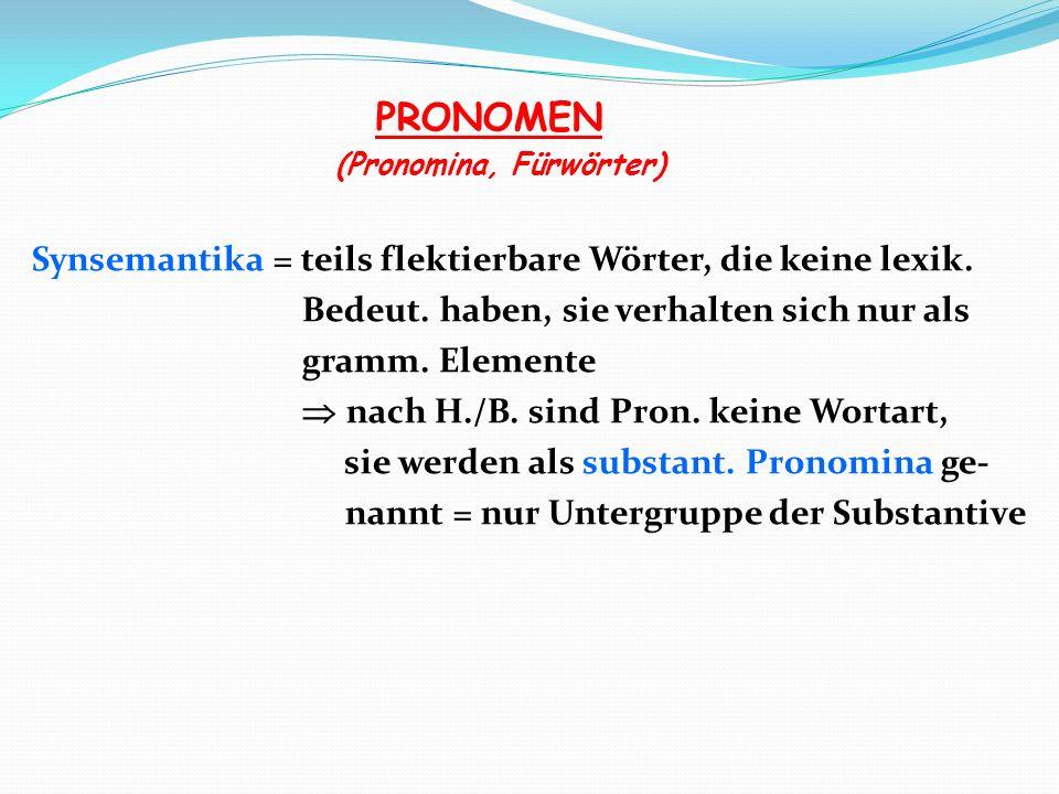 PRONOMEN (Pronomina, Fürwörter) Synsemantika = teils flektierbare Wörter, die keine lexik. Bedeut. haben, sie verhalten sich nur als gramm. Elemente n