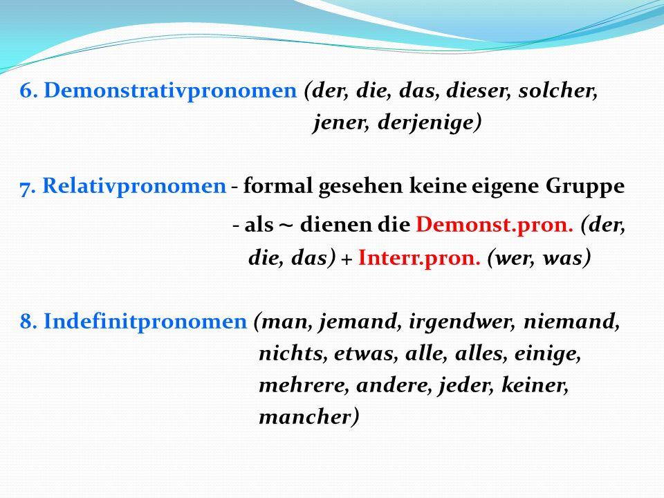 6. Demonstrativpronomen (der, die, das, dieser, solcher, jener, derjenige) 7. Relativpronomen - formal gesehen keine eigene Gruppe - als ~ dienen die
