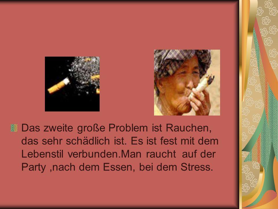 Das zweite große Problem ist Rauchen, das sehr schädlich ist. Es ist fest mit dem Lebenstil verbunden.Man raucht auf der Party,nach dem Essen, bei dem