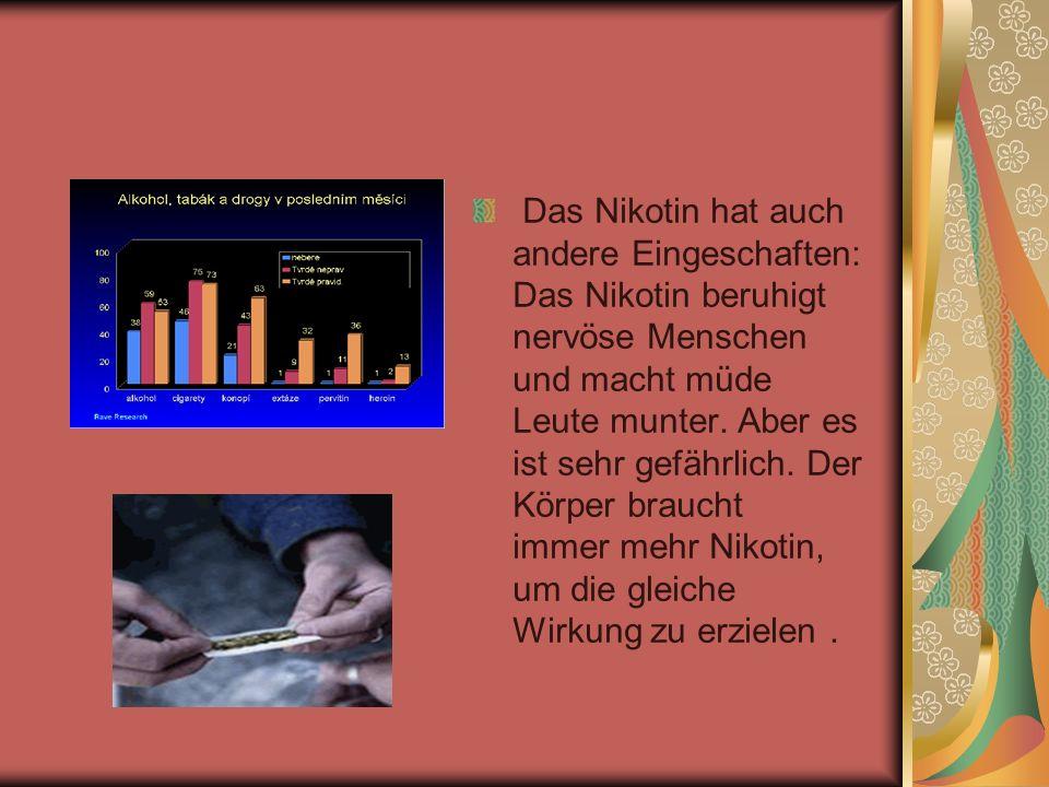 Das Nikotin hat auch andere Eingeschaften: Das Nikotin beruhigt nervöse Menschen und macht müde Leute munter. Aber es ist sehr gefährlich. Der Körper