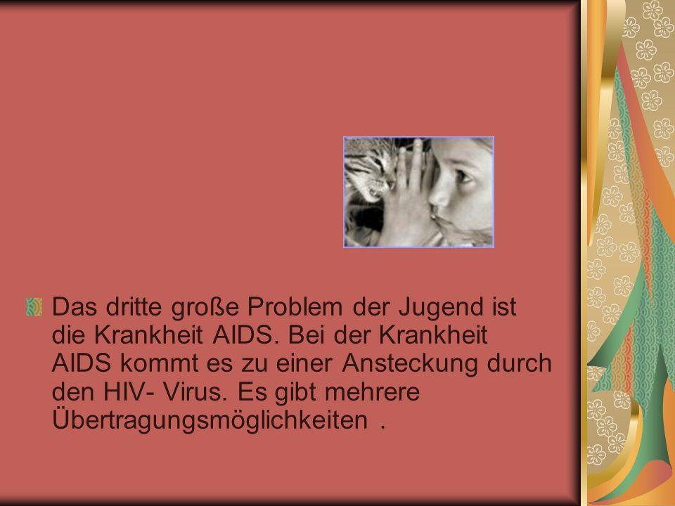 Das dritte große Problem der Jugend ist die Krankheit AIDS. Bei der Krankheit AIDS kommt es zu einer Ansteckung durch den HIV- Virus. Es gibt mehrere