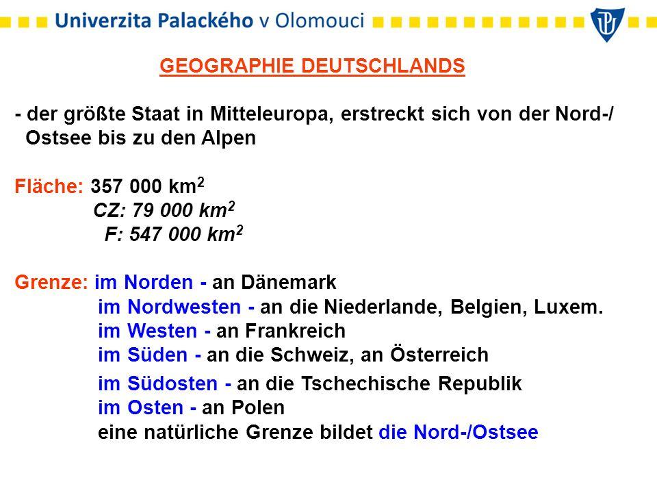 GEOGRAPHIE DEUTSCHLANDS - der größte Staat in Mitteleuropa, erstreckt sich von der Nord-/ Ostsee bis zu den Alpen Fläche: 357 000 km 2 CZ: 79 000 km 2 F: 547 000 km 2 Grenze: im Norden - an Dänemark im Nordwesten - an die Niederlande, Belgien, Luxem.