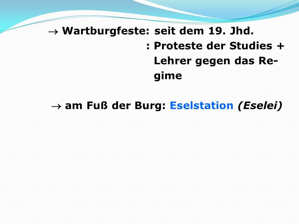 Wartburgfeste: seit dem 19. Jhd. : Proteste der Studies + Lehrer gegen das Re- gime am Fuß der Burg: Eselstation (Eselei)