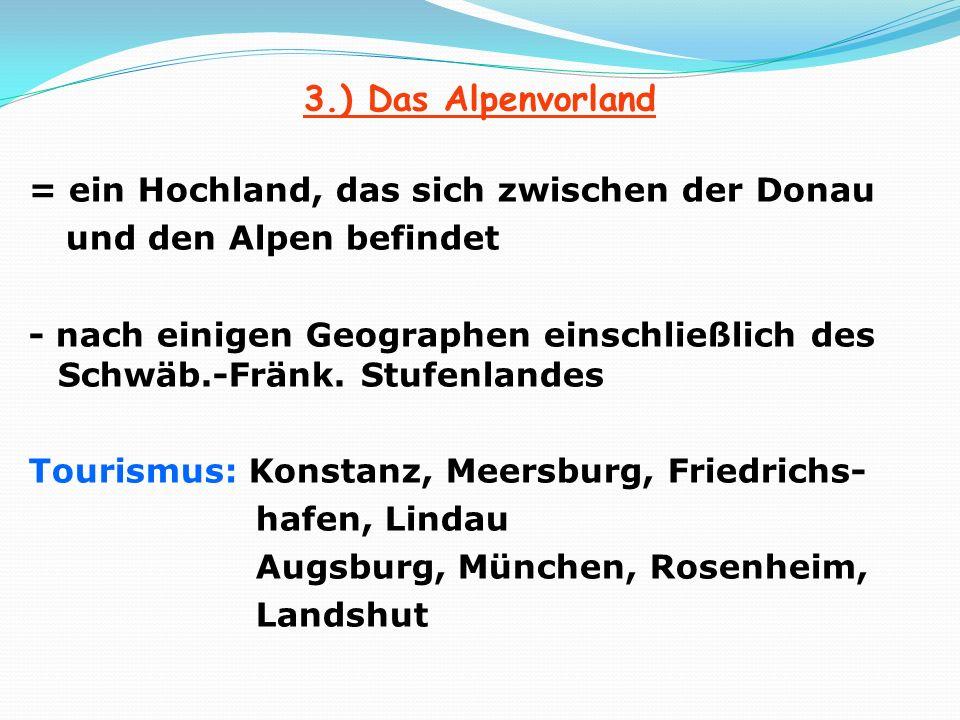 3.) Das Alpenvorland = ein Hochland, das sich zwischen der Donau und den Alpen befindet - nach einigen Geographen einschließlich des Schwäb.-Fränk.
