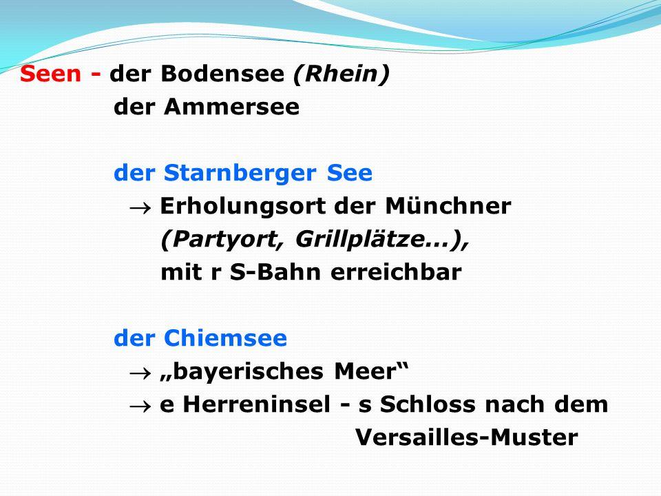 Seen - der Bodensee (Rhein) der Ammersee der Starnberger See Erholungsort der Münchner (Partyort, Grillplätze...), mit r S-Bahn erreichbar der Chiemsee bayerisches Meer e Herreninsel - s Schloss nach dem Versailles-Muster